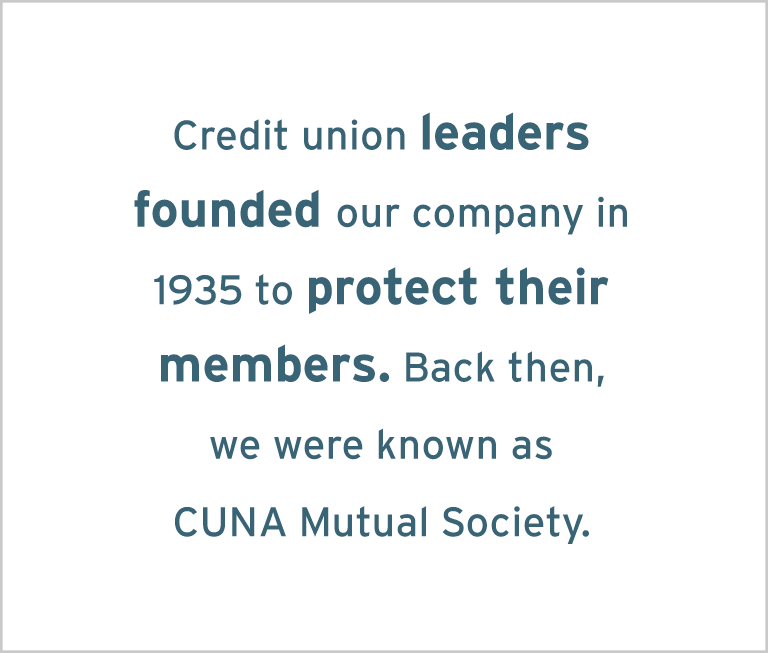 Image with the words: Credit unions leaders founded our company in 1935 to protect their members. Back then, we were known as CUNA Mutual Society.